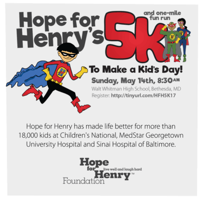 Hope for Henry 5K: http://www.hopeforhenry.org/hope-henry-run-5k-make-kids-day